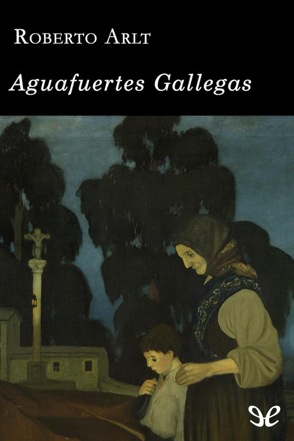 Arlt, Roberto - Aguafuertes Gallegas
