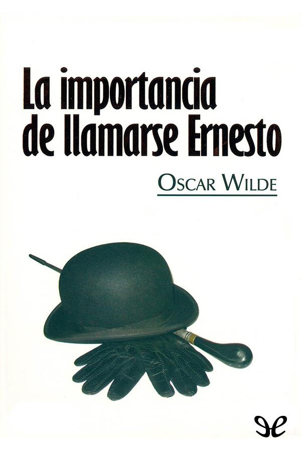Wilde, Oscar - La importancia de llamarse Ernesto